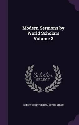Modern Sermons by World Scholars Volume 3 (Hardcover): Robert Scott, William Curtis Stiles