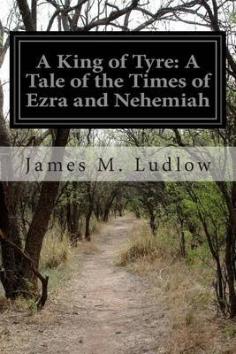 A King of Tyre - A Tale of the Times of Ezra and Nehemiah (Paperback): James M. Ludlow