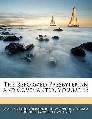 The Reformed Presbyterian and Covenanter, Volume 13 (Paperback): James McLeod Willson, John W Sproull, Thomas Sproull