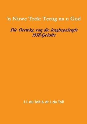 'n Nuwe Trek: Terug na u God: Die Oerteks van die lotsbepalende 1838-Gelofte (Afrikaans, Paperback): J. L. Du Toit, L. Du...