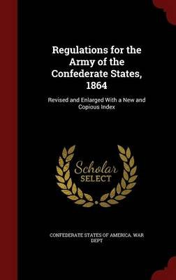 Regulations for the Army of the Confederate States, 1864 - Revised and Enlarged with a New and Copious Index (Hardcover):...