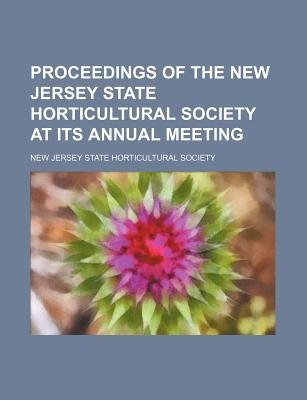 Proceedings of the New Jersey State Horticultural Society at Its Annual Meeting (Paperback): New Jersey State Society