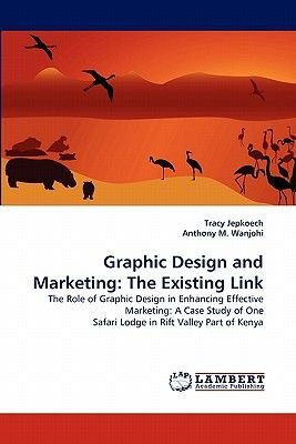 Graphic Design and Marketing - The Existing Link (Paperback): Tracy Jepkoech, Anthony M. Wanjohi