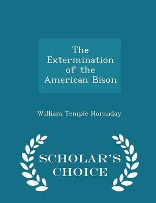 The Extermination of the American Bison - Scholar's Choice Edition (Paperback): William Temple Hornaday