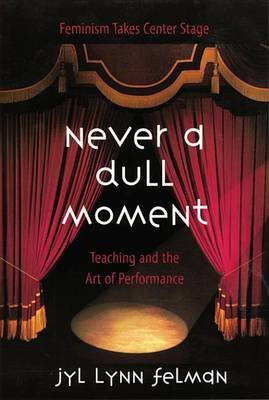 Never A Dull Moment - Teaching and the Art of Performance (Electronic book text): Jyl Lynn Felman