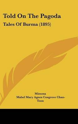 Told on the Pagoda - Tales of Burma (1895) (Hardcover): Mimosa, Mabel Mary Agnes Cosgrove Chan-Toon
