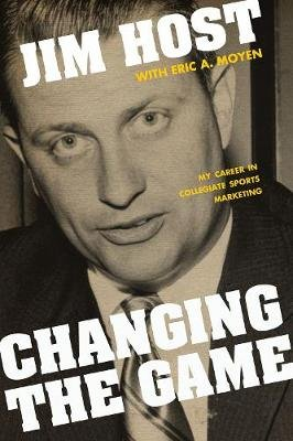 Changing the Game - My Career in Collegiate Sports Marketing (Hardcover): Jim Host