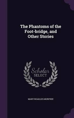 The Phantoms of the Foot-Bridge, and Other Stories (Hardcover): Mary Noailles Murfree