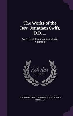 The Works of the REV. Jonathan Swift, D.D. ... - With Notes, Historical and Critical Volume 5 (Hardcover): Jonathan Swift, John...