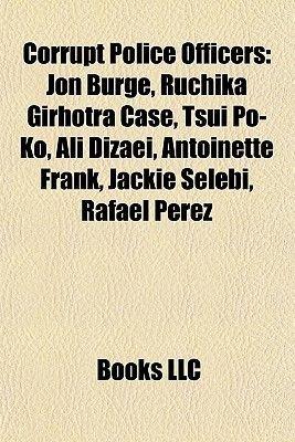 Corrupt Police Officers - Jon Burge, Ruchika Girhotra Case, Tsui Po-Ko, Ali Dizaei, Antoinette Frank, Jackie Selebi, Rafael...