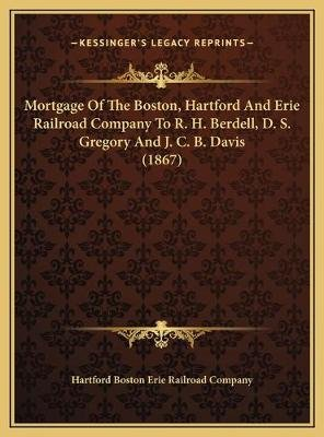 Mortgage of the Boston, Hartford and Erie Railroad Company to R. H. Berdell, D. S. Gregory and J. C. B. Davis (1867)...