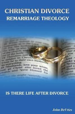 Christian Divorce Remarriage Theology - Is There Life After Divorce (Paperback): John de Vries