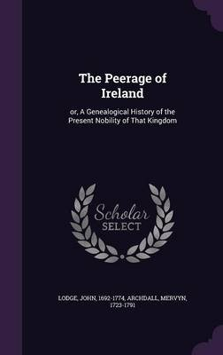 The Peerage of Ireland - Or, a Genealogical History of the Present Nobility of That Kingdom (Hardcover): John Lodge, Mervyn...
