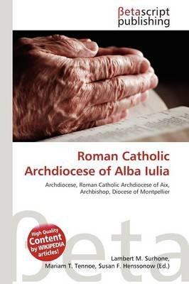 Roman Catholic Archdiocese of Alba Iulia (Paperback): Lambert M. Surhone, Mariam T. Tennoe, Susan F. Henssonow