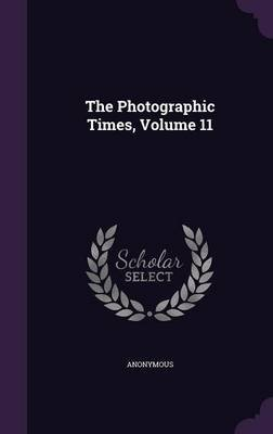 The Photographic Times, Volume 11 (Hardcover): Anonymous