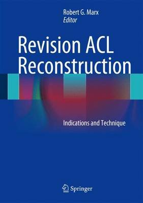 Revision ACL Reconstruction - Indications and Technique (Hardcover, 2014 ed.): Robert G. Marx