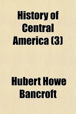 History of Central America (Volume 3) (Paperback): Hubert Howe Bancroft