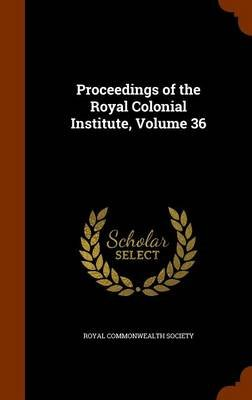 Proceedings of the Royal Colonial Institute, Volume 36 (Hardcover): Royal Commonwealth Society