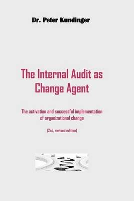The Internal Audit as Change Agent (2nd, Revised Edition) - The Internal Audit as Change Agent: Activation and Successful...