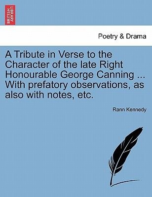 A Tribute in Verse to the Character of the Late Right Honourable George Canning ... with Prefatory Observations, as Also with...