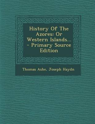 History of the Azores - Or Western Islands... - Primary Source Edition (Paperback): Thomas Ashe, Joseph Haydn