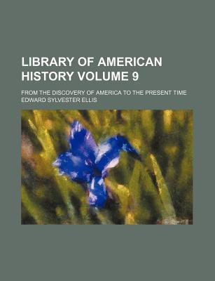 Library of American History Volume 9; From the Discovery of America to the Present Time (Paperback): Edward Sylvester Ellis