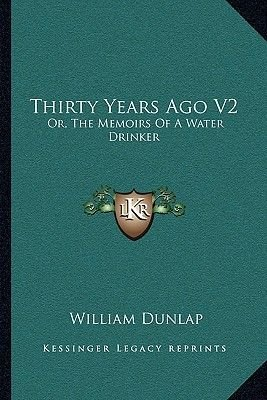 Thirty Years Ago V2 - Or, the Memoirs of a Water Drinker (Paperback): William Dunlap