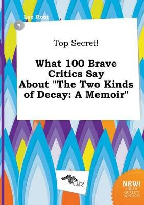 Top Secret! What 100 Brave Critics Say about the Two Kinds of Decay - A Memoir (Paperback): Leo Root