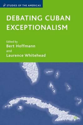 Debating Cuban Exceptionalism (Hardcover, Annotated edition): Laurence Whitehead, Bert Hoffman