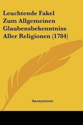Leuchtende Fakel Zum Allgemeinen Glaubensbekenntniss Aller Religionen (1784) (English, German, Paperback): Anonymous