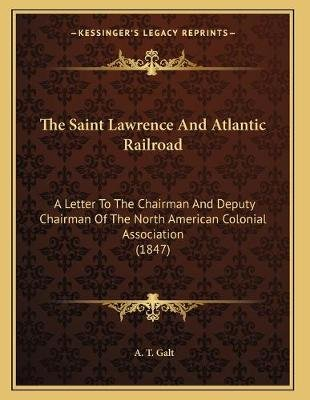The Saint Lawrence and Atlantic Railroad - A Letter to the Chairman and Deputy Chairman of the North American Colonial...