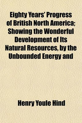 Eighty Years' Progress of British North America; Showing the Wonderful Development of Its Natural Resources, by the...