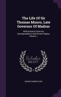 The Life of Sir Thomas Munro, Late Governor of Madras - With Extracts from His Correspondence and Private Papers, Volume 1...