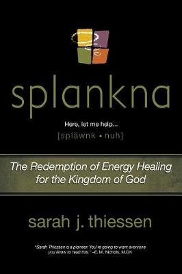 Splankna - The Redemption of Energy Healing for the Kingdom of God (Paperback): Sarah J Thiessen