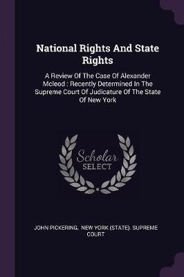 National Rights and State Rights - A Review of the Case of Alexander McLeod: Recently Determined in the Supreme Court of...