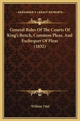 General Rules of the Courts of King's Bench, Common Pleas, and Exchequer of Pleas (1832) (Hardcover): William Tidd