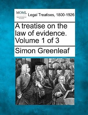A Treatise on the Law of Evidence. Volume 1 of 3 (Paperback): Simon Greenleaf