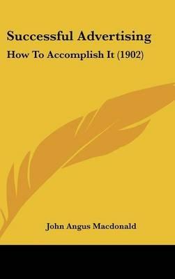 Successful Advertising - How to Accomplish It (1902) (Hardcover): John Angus MacDonald