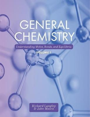 General Chemistry, Volume 1 - Understanding Moles, Bonds, and Equilibria (Paperback): Richard Langley, John Moore