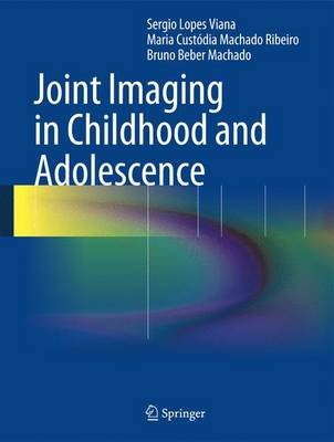 Joint Imaging in Childhood and Adolescence (Hardcover, 2013 ed.): Sergio Viana, Maria Custodia Machado Ribeiro, Bruno Beber...