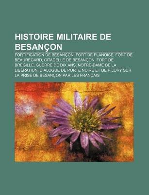 Histoire Militaire de Besancon - Fortification de Besancon, Fort de Planoise, Fort de Beauregard, Citadelle de Besancon, Fort...