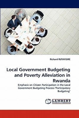 Local Government Budgeting and Poverty Alleviation in Rwanda (Paperback): Richard Rutayisire