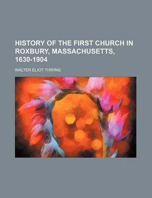 History of the First Church in Roxbury, Massachusetts, 1630-1904 (Paperback): Walter Eliot Thwing