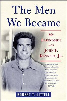 The Men We Became - My Friendship with John F. Kennedy, Jr. (Electronic book text): Robert T. Littell