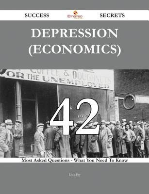 Depression (Economics) 42 Success Secrets - 42 Most Asked Questions on Depression (Economics) - What You Need to Know...