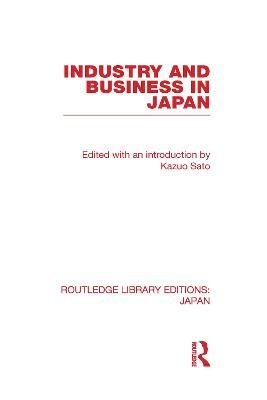 Industry and Business in Japan (Hardcover, New): Kazuo Sato