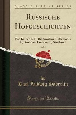 Russische Hofgeschichten, Vol. 3 - Von Katharina II. Bis Nicolaus I.; Alexander I.; Grossfurst Constantin; Nicolaus I (Classic...