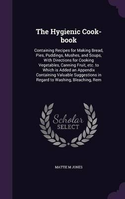 The Hygienic Cook-Book - Containing Recipes for Making Bread, Pies, Puddings, Mushes, and Soups, with Directions for Cooking...