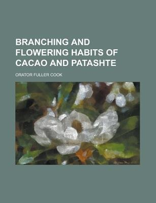 Branching and Flowering Habits of Cacao and Patashte (Paperback): Us Government, Orator Fuller Cook