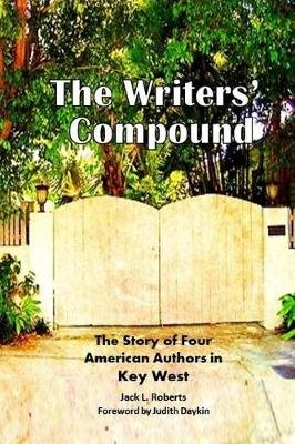 The Writers' Compound - The Story of Four American Authors in Key West (Paperback): Michael Owens, Jack L. Roberts